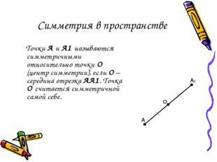Симметрия в пространстве Точки А и А1 называются симметричными относительно т