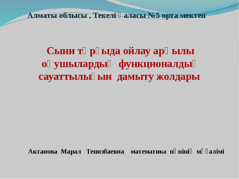 Алматы облысы , Текелі қаласы №5 орта мектеп Сыни тұрғыда ойлау арқылы оқушыл...