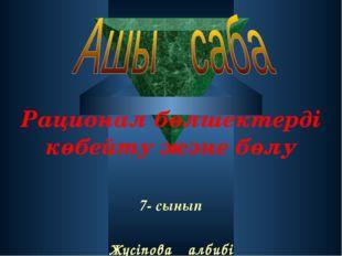 Рационал бөлшектерді көбейту және бөлу 7- сынып Жүсіпова Қалбибі