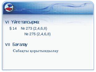 VI Үйге тапсырма: § 14 № 273 (2,4,6,8)  № 275 (2,4,6,8) VII Бағалау  Са