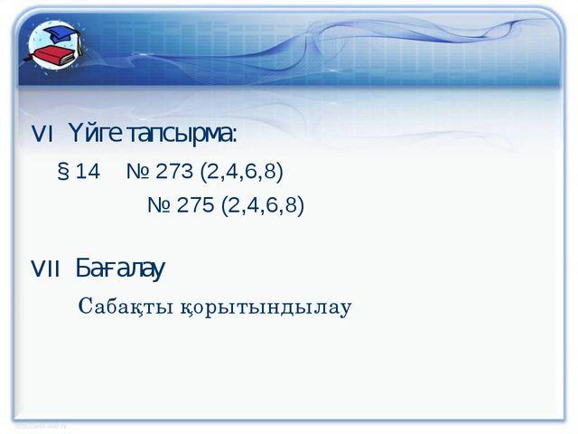VI Үйге тапсырма: § 14 № 273 (2,4,6,8)  № 275 (2,4,6,8) VII Бағалау  Са...