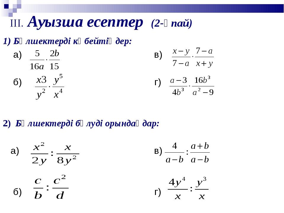 III. Ауызша есептер (2-ұпай) 1) Бөлшектерді көбейтіңдер: а) в) б) г) 2) Бөлше...