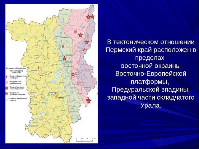 В тектоническом отношении Пермский край расположен в пределах восточной окраи...