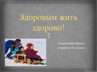 Здоровым жить здорово! Социальный проект учащихся 5 а класса