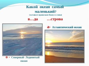Какой океан самый маленький? ( вставьте правильно букву в слова) в…да …строва