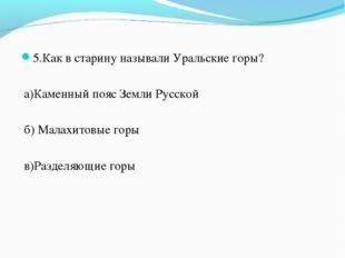 5.Как в старину называли Уральские горы? а)Каменный пояс Земли Русской б) Мал