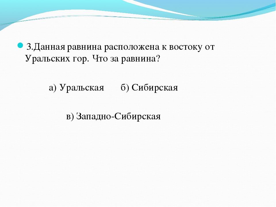 3.Данная равнина расположена к востоку от Уральских гор. Что за равнина? а) У...