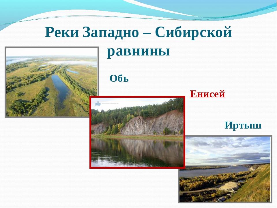 Реки Западно – Сибирской равнины Обь Енисей Иртыш