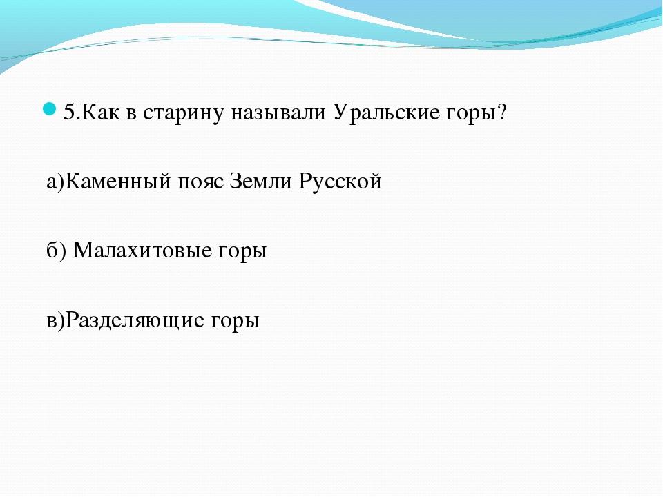 5.Как в старину называли Уральские горы? а)Каменный пояс Земли Русской б) Мал...