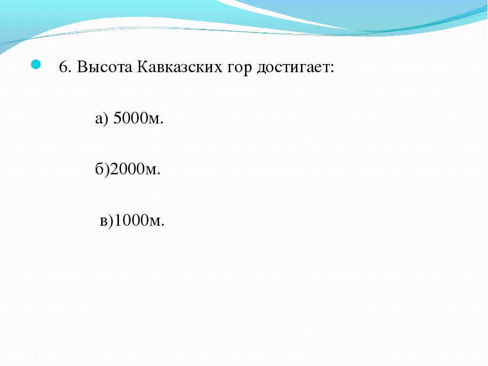 6. Высота Кавказских гор достигает: а) 5000м. б)2000м. в)1000м.