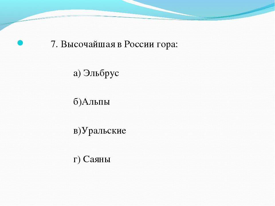 7. Высочайшая в России гора: а) Эльбрус б)Альпы в)Уральские г) Саяны