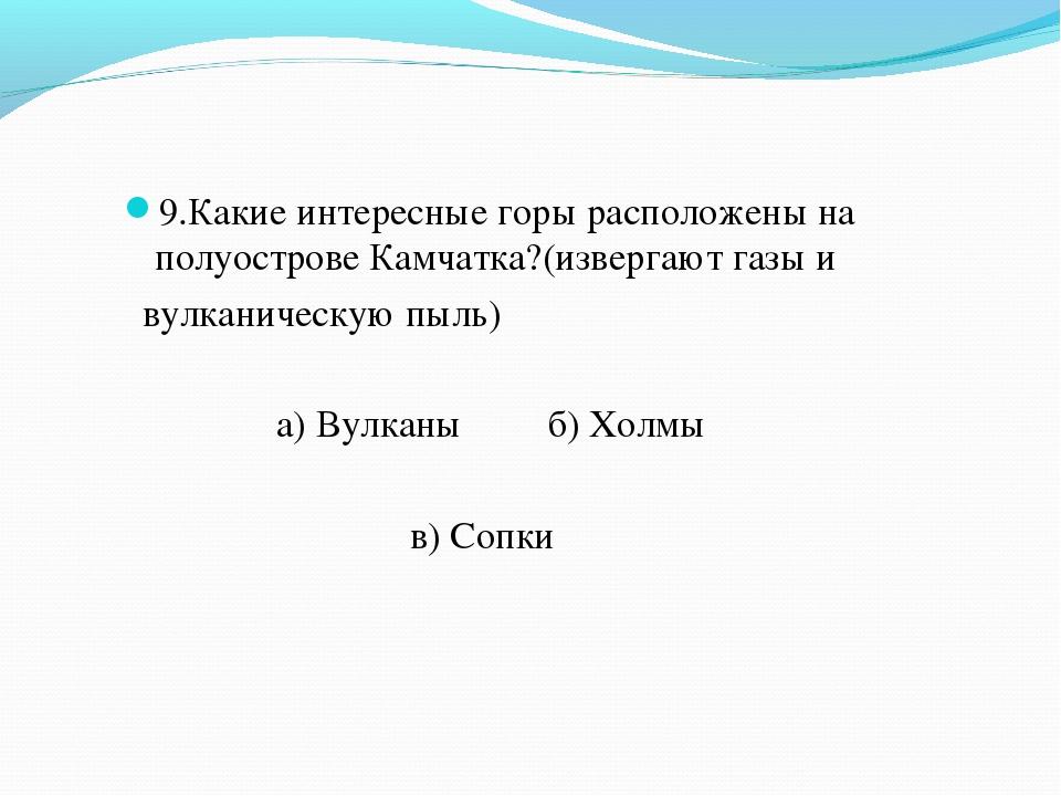 9.Какие интересные горы расположены на полуострове Камчатка?(извергают газы и...