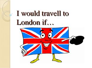 I would travell to London if…