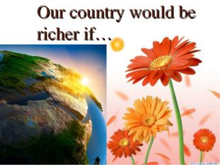 Our country would be richer if…