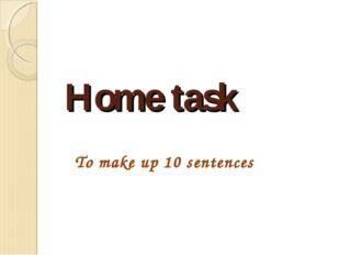 Home task To make up 10 sentences