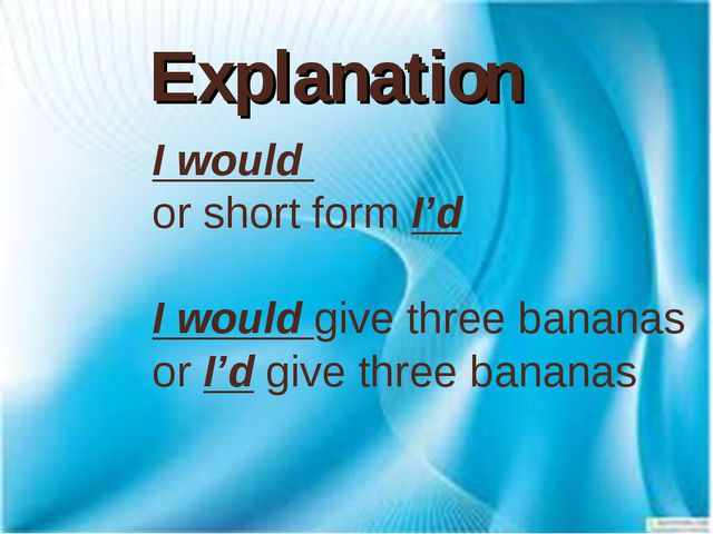 Explanation I would or short form I'd I would give three bananas or I'd give...