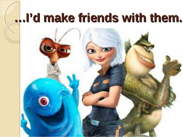 …I'd make friends with them.