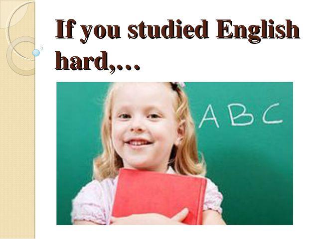 If you studied English hard,…
