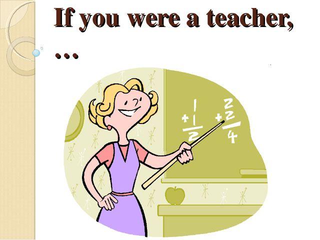 If you were a teacher,…