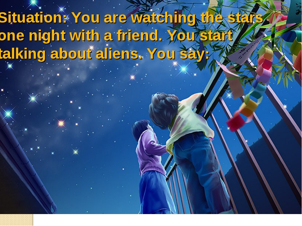 Situation: You are watching the stars one night with a friend. You start talk...