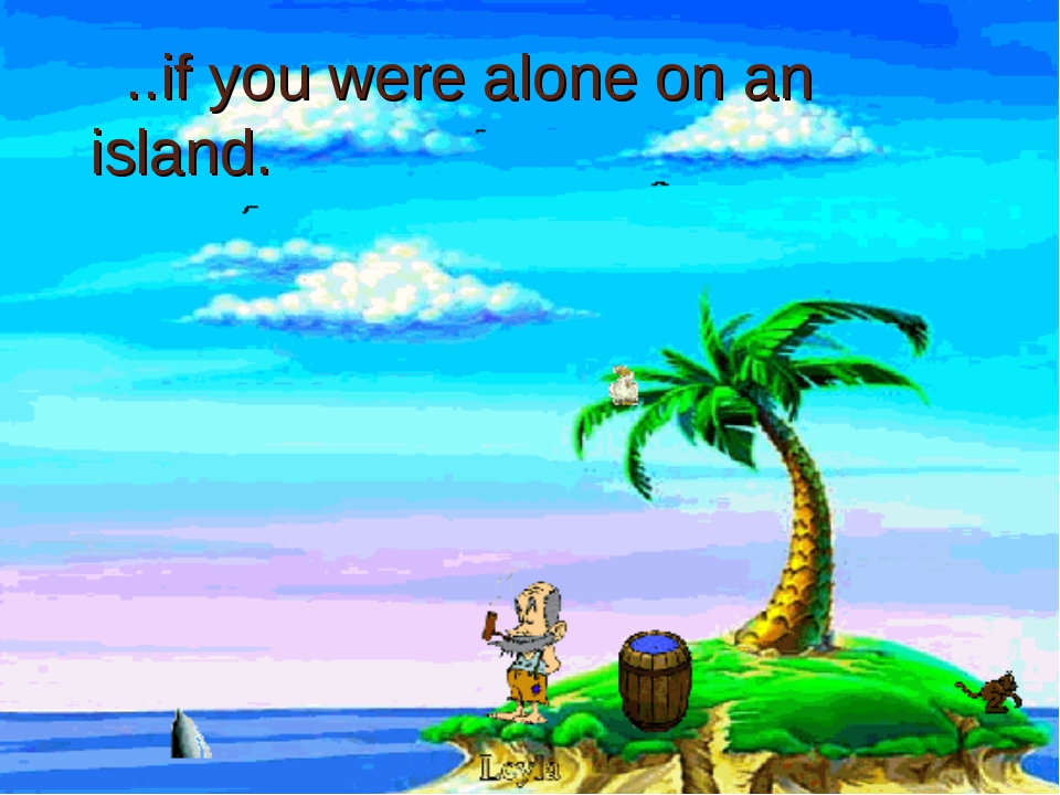 ..if you were alone on an island.