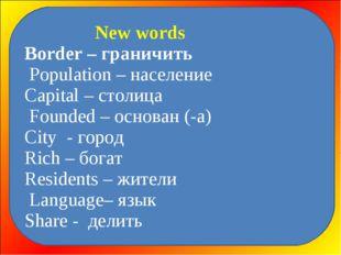 New words Border – граничить Population – население Capital – столица Founde
