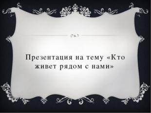 Презентация на тему «Кто живет рядом с нами»