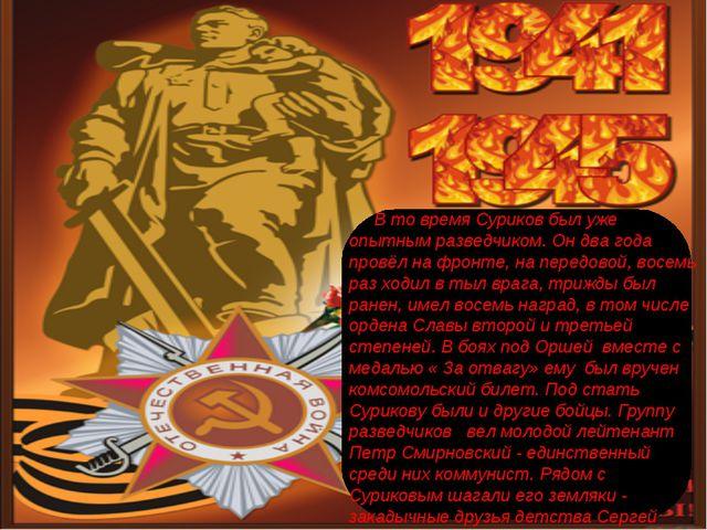 В то время Суриков был уже опытным разведчиком. Он два года провёл на фронте...