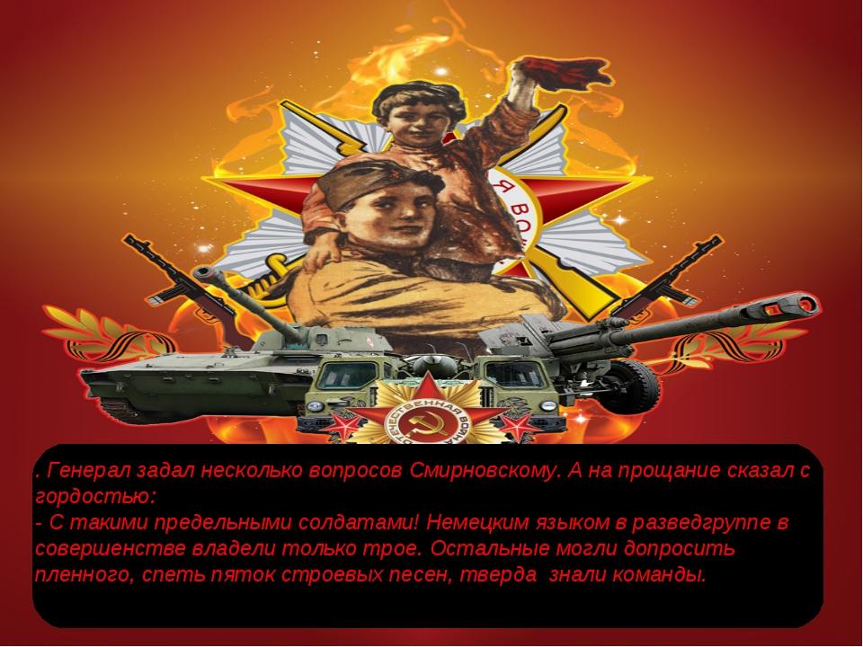 . Генерал задал несколько вопросов Смирновскому. А на прощание сказал с гордо...