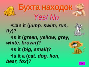 Can it (jump, swim, run, fly)? Is it (green, yellow, grey, white, brown)? Is