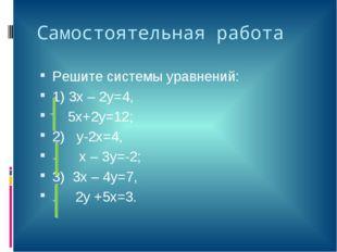 Самостоятельная работа Решите системы уравнений: 1) 3х – 2у=4, 5х+2у=12; 2) у