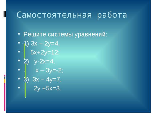 Самостоятельная работа Решите системы уравнений: 1) 3х – 2у=4, 5х+2у=12; 2) у...