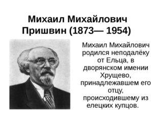 Михаил Михайлович Пришвин (1873— 1954) Михаил Михайлович родился неподалёку о
