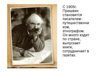 С 1905г. Пришвин становится писателем-путешественником, этнографом. Он много