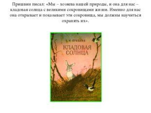 Пришвин писал: «Мы – хозяева нашей природы, и она для нас – кладовая солнца с