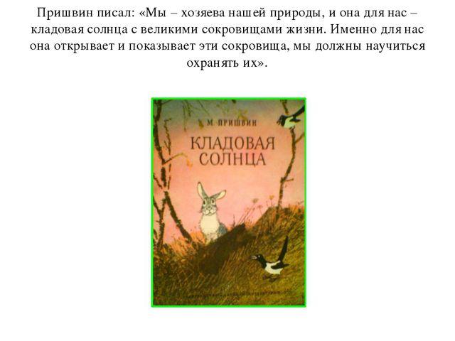 Пришвин писал: «Мы – хозяева нашей природы, и она для нас – кладовая солнца с...