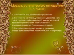 Модель эстетического отношения (И. А. Лыкова) 1. Способность эмоционального