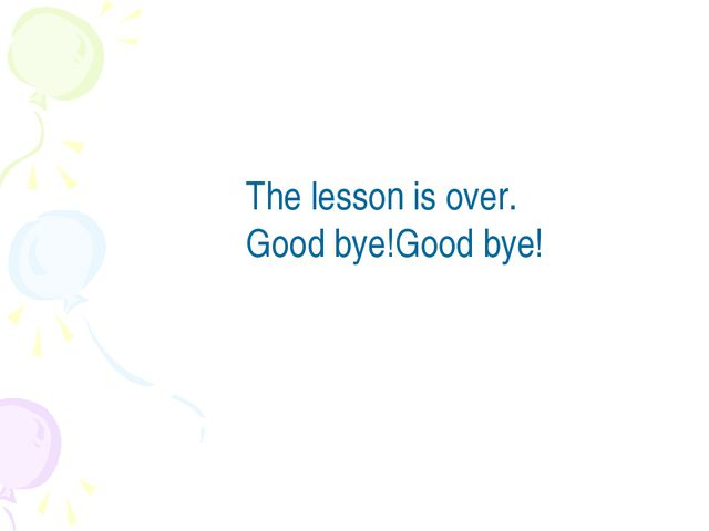 The lesson is over. Good bye!Good bye!