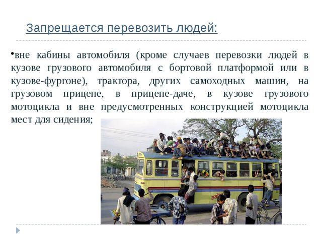 Запрещается перевозить людей: вне кабины автомобиля (кроме случаев перевозки...