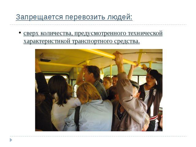 Запрещается перевозить людей: сверх количества, предусмотренного технической...