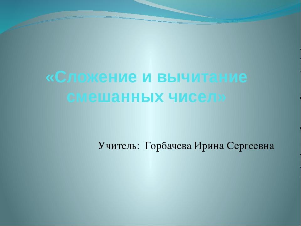 «Сложение и вычитание смешанных чисел» Учитель: Горбачева Ирина Сергеевна