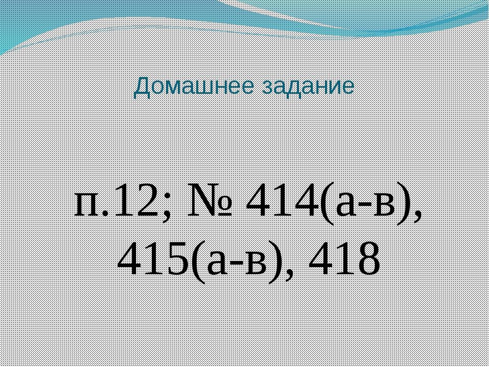 Домашнее задание п.12; № 414(а-в), 415(а-в), 418
