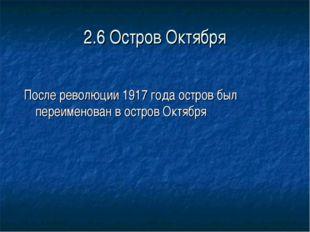 2.6 Остров Октября После революции 1917 года остров был переименован в остров