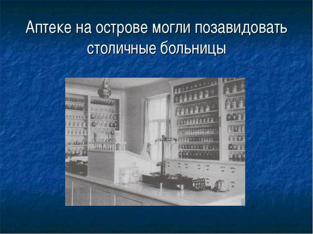 Аптеке на острове могли позавидовать столичные больницы