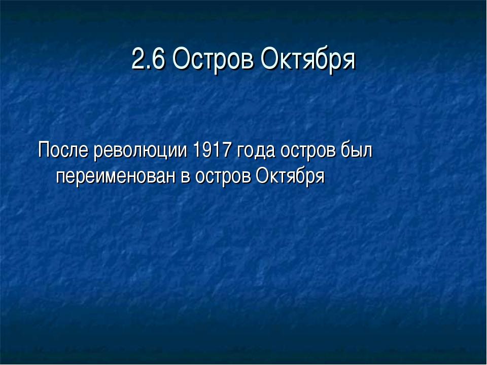 2.6 Остров Октября После революции 1917 года остров был переименован в остров...