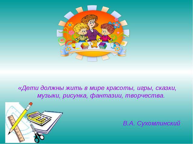 «Дети должны жить в мире красоты, игры, сказки, музыки, рисунка, фантазии, тв...