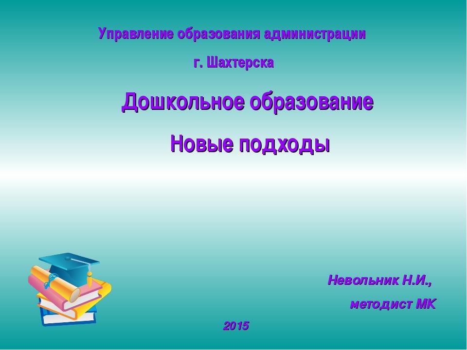 Управление образования администрации г. Шахтерска Невольник Н.И., методист МК...