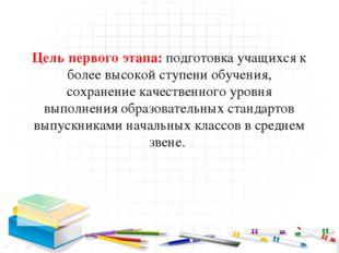 Цель первого этапа: подготовка учащихся к более высокой ступени обучения, со