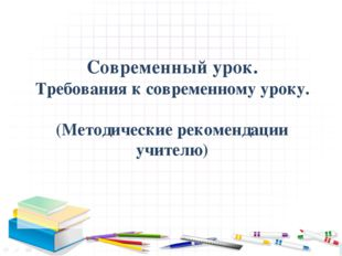 Современный урок. Требования к современному уроку. (Методические рекомендаци