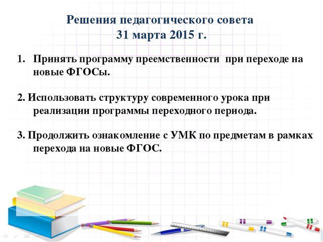 Решения педагогического совета 31 марта 2015 г.  Принять программу преемств...